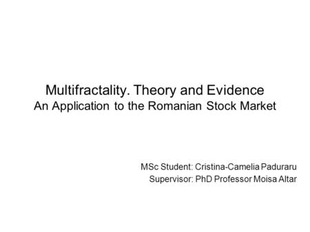 Multifractality. Theory and Evidence An Application to the Romanian Stock Market MSc Student: Cristina-Camelia Paduraru Supervisor: PhD Professor Moisa.