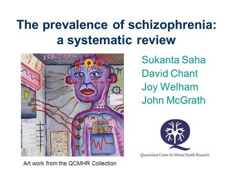The prevalence of schizophrenia: a systematic review Sukanta Saha David Chant Joy Welham John McGrath Art work from the QCMHR Collection.