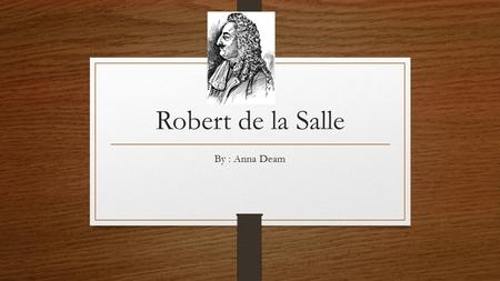 Robert de la Salle By : Anna Deam. Robert de la Salle was a nobleman from France. In 1666 he sailed to New France. He was a fur trader and new lots of.
