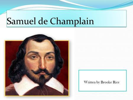 Samuel de Champlain Written by Brooke Rice bn. Who is Samuel de Champlain? He was born in 1570 and died in 1635. Samuel de Champlain was born in Brouage,