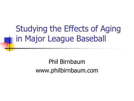 Studying the Effects of Aging in Major League Baseball Phil Birnbaum www.philbirnbaum.com.