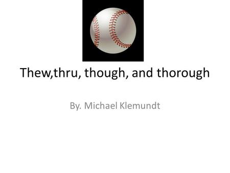 Thew,thru, though, and thorough By. Michael Klemundt.