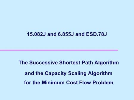 15.082J and 6.855J and ESD.78J The Successive Shortest Path Algorithm and the Capacity Scaling Algorithm for the Minimum Cost Flow Problem.