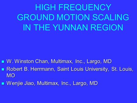 HIGH FREQUENCY GROUND MOTION SCALING IN THE YUNNAN REGION W. Winston Chan, Multimax, Inc., Largo, MD W. Winston Chan, Multimax, Inc., Largo, MD Robert.