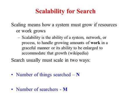 Scalability for Search Scaling means how a system must grow if resources or work grows –Scalability is the ability of a system, network, or process, to.