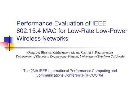 Performance Evaluation of IEEE 802.15.4 MAC for Low-Rate Low-Power Wireless Networks Gang Lu, Bhaskar Krishnamachari, and Cauligi S. Raghavendra Department.