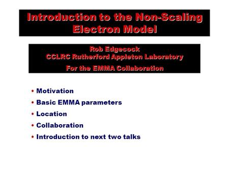 Introduction to the Non-Scaling Electron Model Rob Edgecock CCLRC Rutherford Appleton Laboratory For the EMMA Collaboration Motivation Basic EMMA parameters.