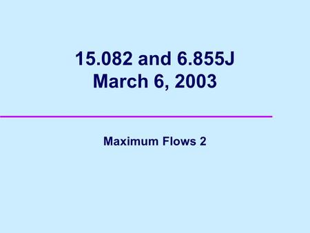 15.082 and 6.855J March 6, 2003 Maximum Flows 2. 2 Network Reliability u Communication Network u What is the maximum number of arc disjoint paths from.