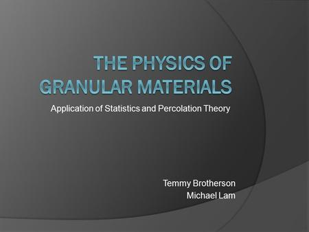 Application of Statistics and Percolation Theory Temmy Brotherson Michael Lam.