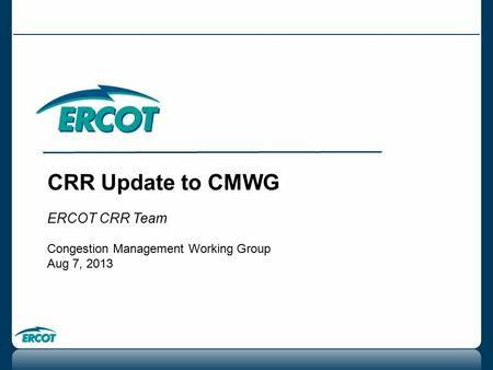 CRR Update to CMWG ERCOT CRR Team Congestion Management Working Group Aug 7, 2013.
