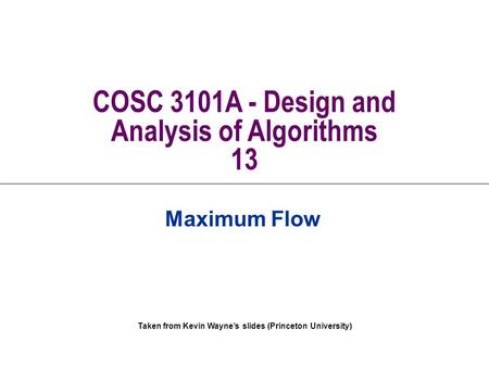 Taken from Kevin Wayne's slides (Princeton University) COSC 3101A - Design and Analysis of Algorithms 13 Maximum Flow.