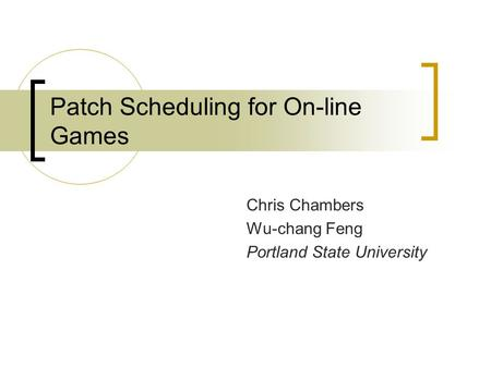 Patch Scheduling for On-line Games Chris Chambers Wu-chang Feng Portland State University.