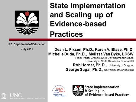 State Implementation and Scaling up of Evidence-based Practices U.S. Department of Education July 2010 Dean L. Fixsen, Ph.D., Karen A. Blase, Ph.D. Michelle.