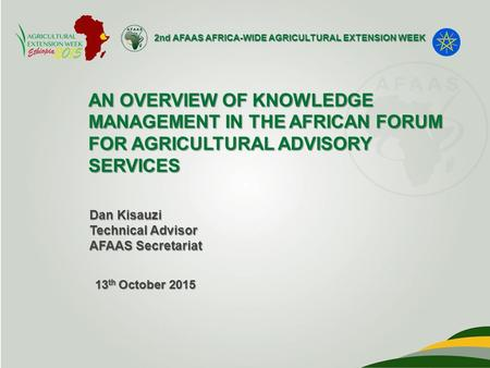 2nd AFAAS AFRICA-WIDE AGRICULTURAL EXTENSION WEEK AN OVERVIEW OF KNOWLEDGE MANAGEMENT IN THE AFRICAN FORUM FOR AGRICULTURAL ADVISORY SERVICES Dan Kisauzi.