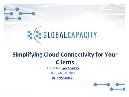Simplifying Cloud Connectivity for Your Clients Presenter: Tom SharkeyTom Sharkey December 8,