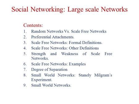 Social Networking: Large scale Networks Contents: 1.Random Networks Vs. Scale Free Networks 2.Preferential Attachments. 3.Scale Free Networks: Formal Definitions.