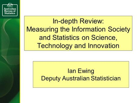 In-depth Review: Measuring the Information Society and Statistics on Science, Technology and Innovation Ian Ewing Deputy Australian Statistician.
