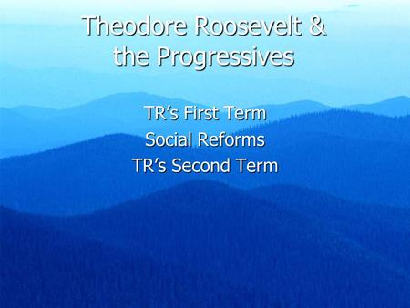 Theodore Roosevelt & the Progressives TR's First Term Social Reforms TR's Second Term.