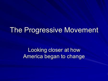 The Progressive Movement Looking closer at how America began to change.