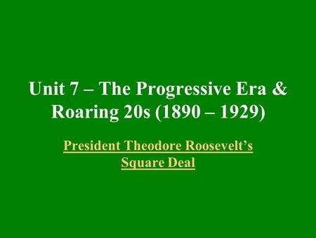 Unit 7 – The Progressive Era & Roaring 20s (1890 – 1929) President Theodore Roosevelt's Square Deal.