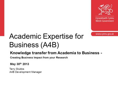 Academic Expertise for Business (A4B) Knowledge transfer from Academia to Business - Creating Business Impact from your Research May 30 th 2013 Terry Stubbs.
