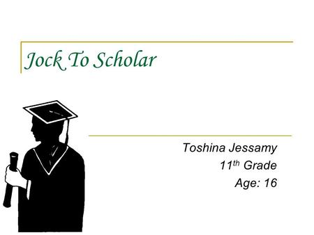 Jock To Scholar Toshina Jessamy 11 th Grade Age: 16.