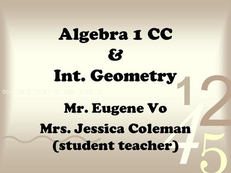 Algebra 1 CC & Int. Geometry Mr. Eugene Vo Mrs. Jessica Coleman (student teacher)
