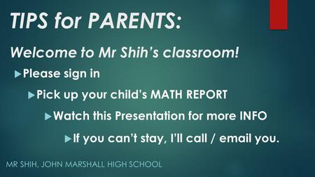 MR SHIH, JOHN MARSHALL HIGH SCHOOL Welcome to Mr Shih's classroom!  Please sign in  Pick up your child's MATH REPORT  If you can't stay, I'll call /
