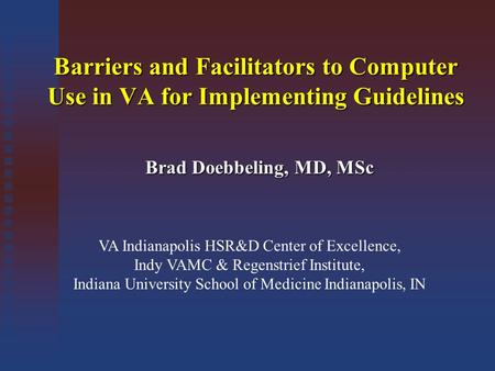 Barriers and Facilitators to Computer Use in VA for Implementing Guidelines Brad Doebbeling, MD, MSc VA Indianapolis HSR&D Center of Excellence, Indy VAMC.
