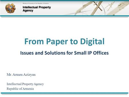 From Paper to Digital Issues and Solutions for Small IP Offices Mr. Armen Azizyan Intellectual Property Agency Republic of Armenia.