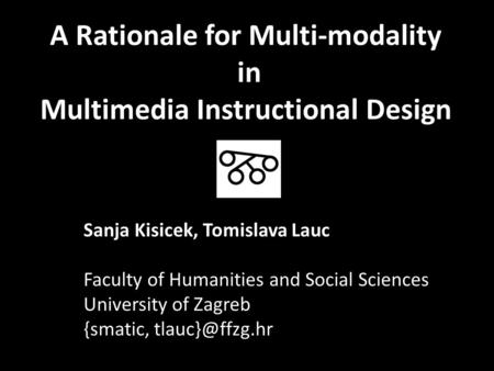 A Rationale for Multi-modality in Multimedia Instructional Design Sanja Kisicek, Tomislava Lauc Faculty of Humanities and Social Sciences University of.