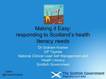 Making it Easy: responding to Scotland's health literacy needs Dr Graham Kramer GP Tayside National Clinical Lead Self Management and Health Literacy Scottish.