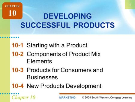 © 2009 South-Western, Cengage LearningMARKETING 1 Chapter 10 DEVELOPING SUCCESSFUL PRODUCTS 10-1Starting with a Product 10-2Components of Product Mix Elements.