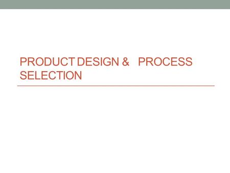 PRODUCT DESIGN & PROCESS SELECTION. Product & Service Design The process of deciding on the unique characteristics of a company's product & service offerings.