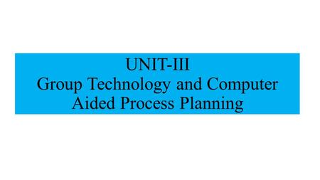 UNIT-III Group Technology and Computer Aided Process Planning