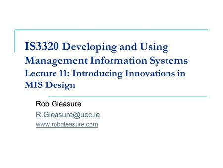 IS3320 Developing and Using Management Information Systems Lecture 11: Introducing Innovations in MIS Design Rob Gleasure
