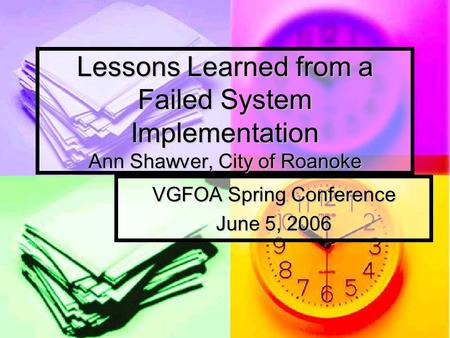 Lessons Learned from a Failed System Implementation Ann Shawver, City of Roanoke VGFOA Spring Conference June 5, 2006.