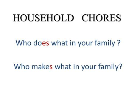 HOUSEHOLD CHORES Who does what in your family ? Who makes what in your family?