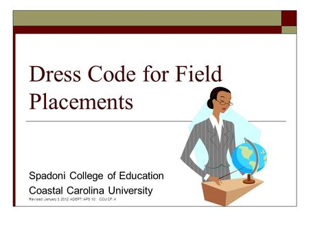 Dress Code for Field Placements Spadoni College of Education Coastal Carolina University Revised: January 3, 2012 ADEPT: APS 10 CCU CF: 4.