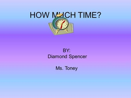HOW MUCH TIME? BY: Diamond Spencer Ms. Toney. How long does it take you to eat lunch? I like to eat lunch at school. I eat lunch from 11:00 to 11:30.