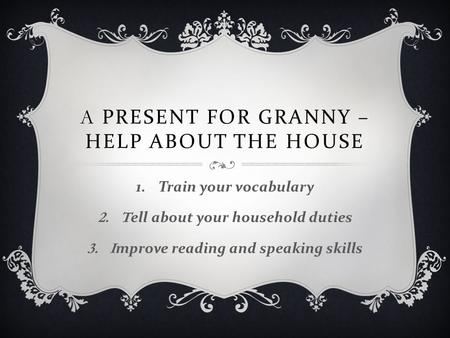 A PRESENT FOR GRANNY – HELP ABOUT THE HOUSE 1. Train your vocabulary 2.Tell about your household duties 3.Improve reading and speaking skills.