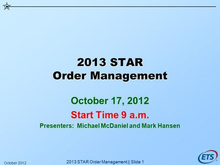 2013 STAR Order Management October 17, 2012 Start Time 9 a.m. Presenters: Michael McDaniel and Mark Hansen 2013 STAR Order Management || Slide 1 October.