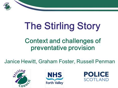 The Stirling Story Context and challenges of preventative provision Janice Hewitt, Graham Foster, Russell Penman.