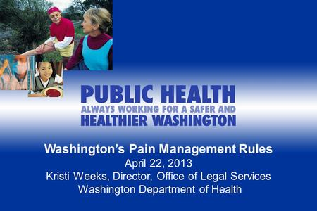 Washington's Pain Management Rules April 22, 2013 Kristi Weeks, Director, Office of Legal Services Washington Department of Health.
