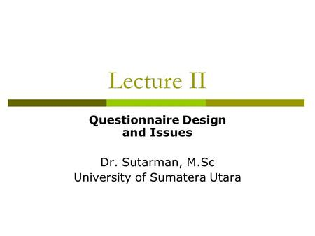 Lecture II Questionnaire Design and Issues Dr. Sutarman, M.Sc