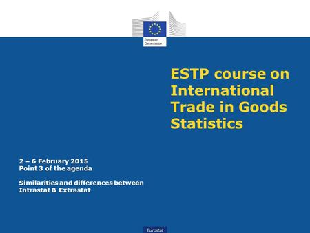 Eurostat ESTP course on International Trade in Goods Statistics 2 – 6 February 2015 Point 3 of the agenda Similarities and differences between Intrastat.