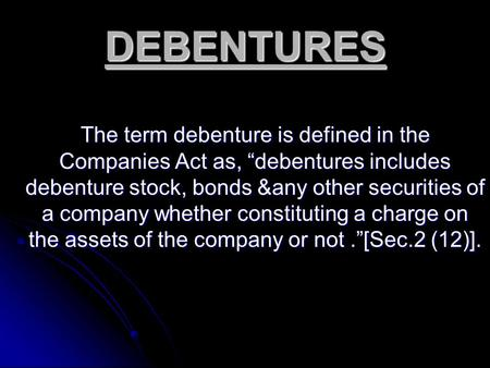 "DEBENTURES The term debenture is defined in the Companies Act as, ""debentures includes debenture stock, bonds &any other securities of a company whether."