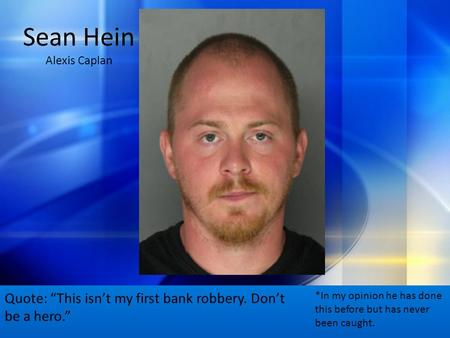 "Sean Hein Alexis Caplan Quote: ""This isn't my first bank robbery. Don't be a hero."" *In my opinion he has done this before but has never been caught."