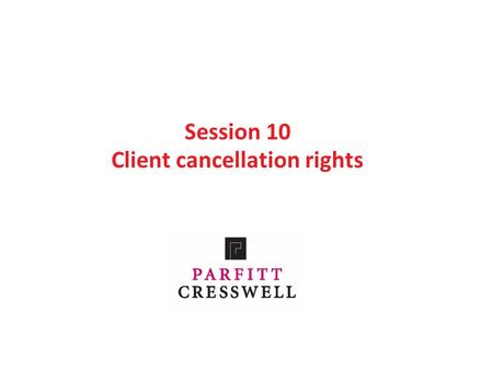 Session 10 Client cancellation rights. Contents Part 1: Cancellation rights before 13 June 2014 Part 2: The new regulations Part 3: Different types of.