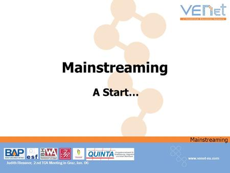 Mainstreaming www.venet-eu.com Judith Riessner, 2.nd TCA Meeting in Graz, Jan. 06 Mainstreaming A Start…